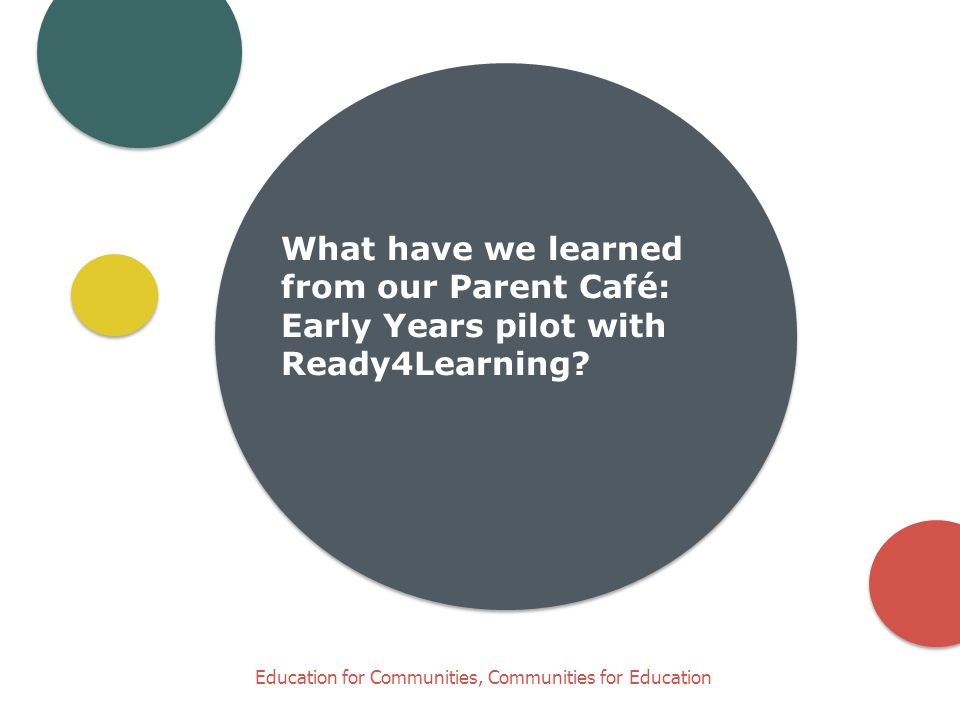 Education for Communities, Communities for Education What have we learned from our Parent Café: Early Years pilot with Ready4Learning