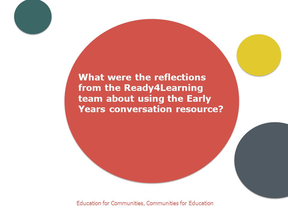 Education for Communities, Communities for Education What were the reflections from the Ready4Learning team about using the Early Years conversation resource