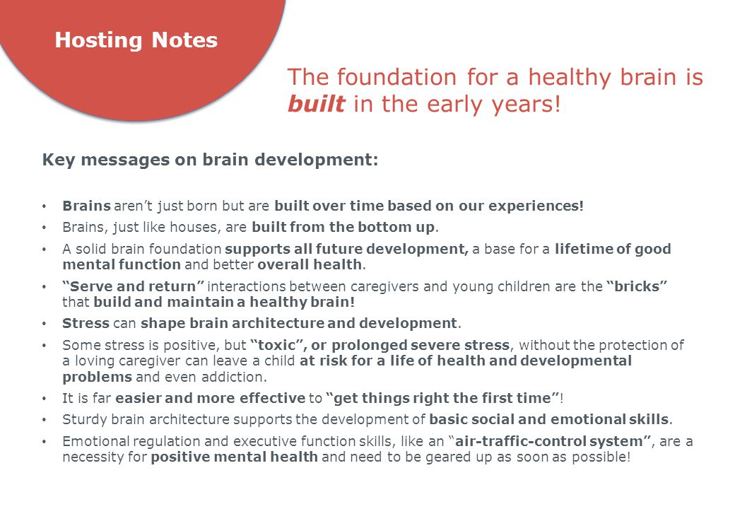 Hosting Notes Key messages on brain development: Brains aren't just born but are built over time based on our experiences! Brains, just like houses, a