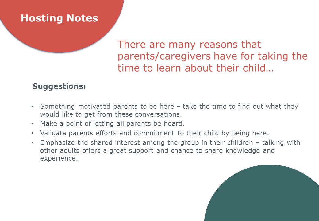 Hosting Notes Something motivated parents to be here – take the time to find out what they would like to get from these conversations. Make a point of