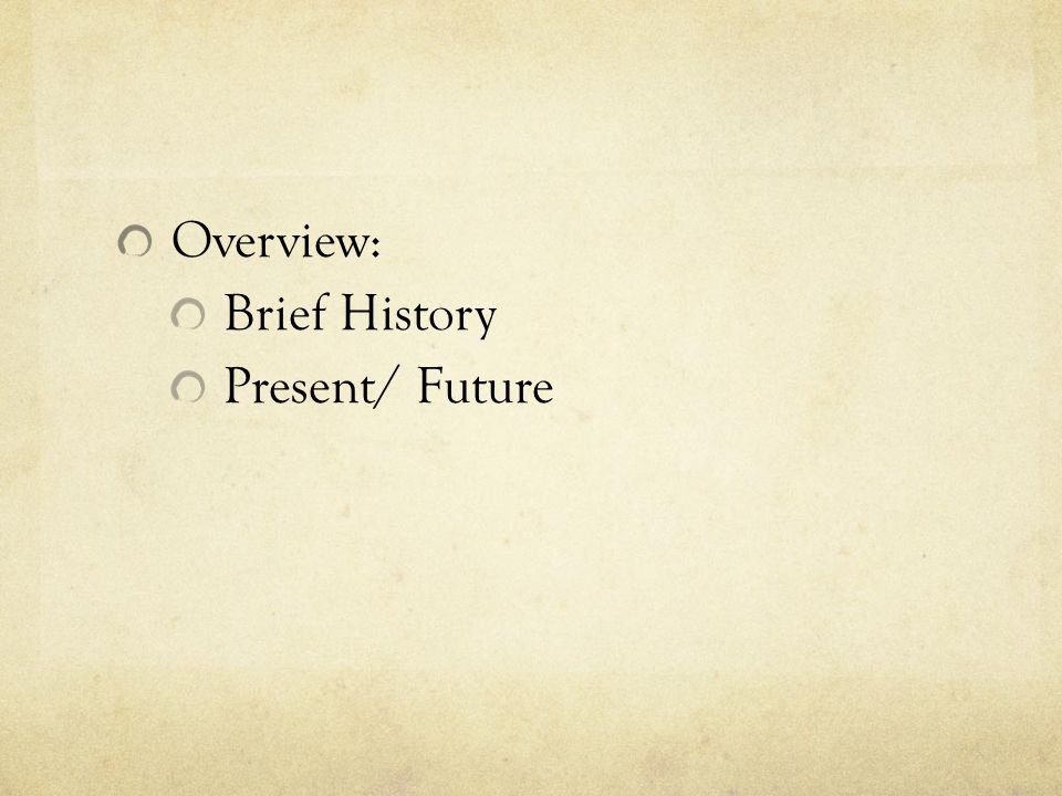 Overview: Brief History Present/ Future