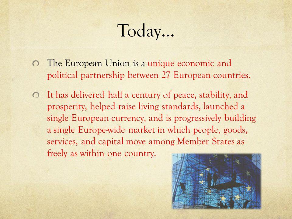 Today… The European Union is a unique economic and political partnership between 27 European countries.