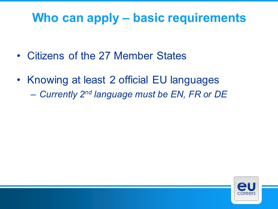 Who can apply – basic requirements Citizens of the 27 Member States Knowing at least 2 official EU languages –Currently 2 nd language must be EN, FR o