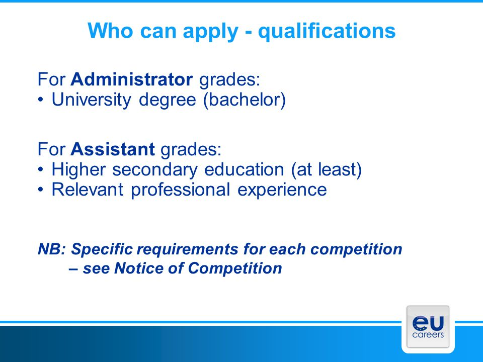 Who can apply - qualifications For Administrator grades: University degree (bachelor) For Assistant grades: Higher secondary education (at least) Rele