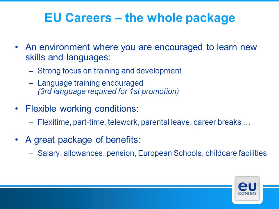 EU Careers – the whole package An environment where you are encouraged to learn new skills and languages: –Strong focus on training and development –L