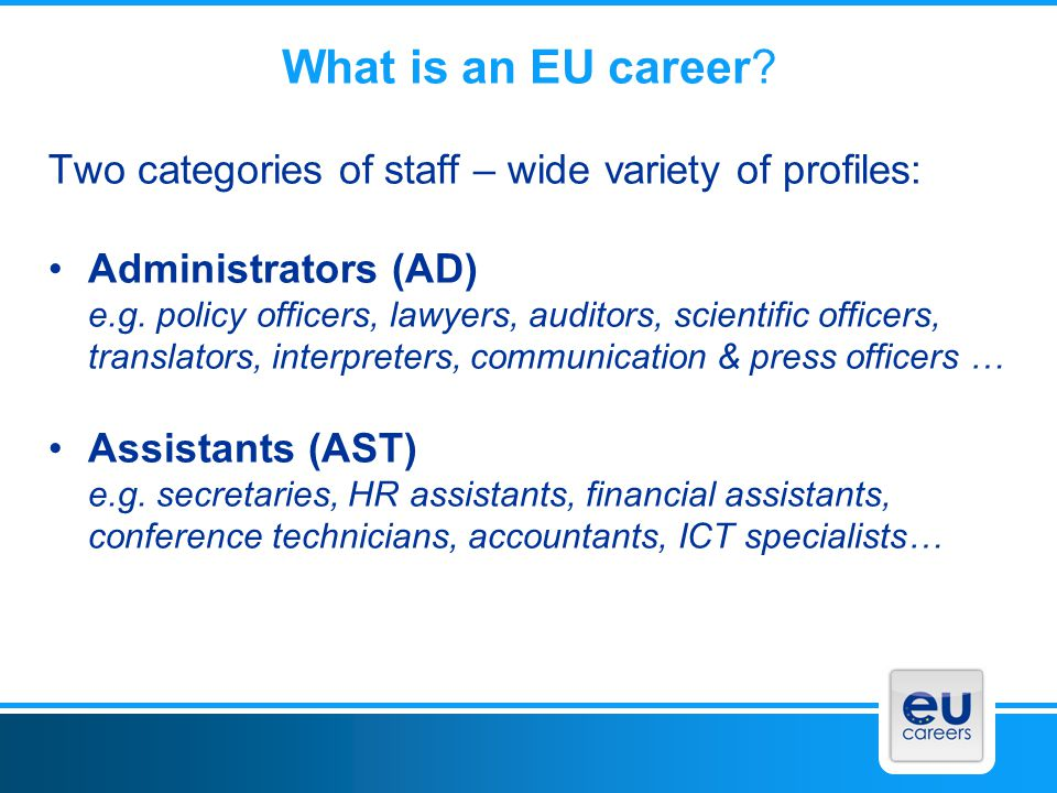 What is an EU career? Two categories of staff – wide variety of profiles: Administrators (AD) e.g. policy officers, lawyers, auditors, scientific offi