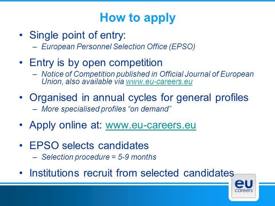 Other employment possibilities Temporary staff: temporary agents Contract staff: contract agents Traineeships (5 months) Seconded national experts (typically 1-2 years) Interim Staff (6 months, drawn from local agencies) http://europa.eu/epso/discover/careers/staff_categories/index_en.htm Commission Ambassadors: Training Seminar