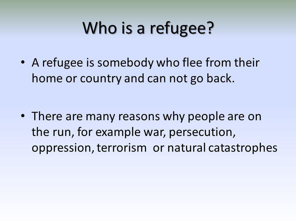 Who is a refugee? A refugee is somebody who flee from their home or country and can not go back. There are many reasons why people are on the run, for