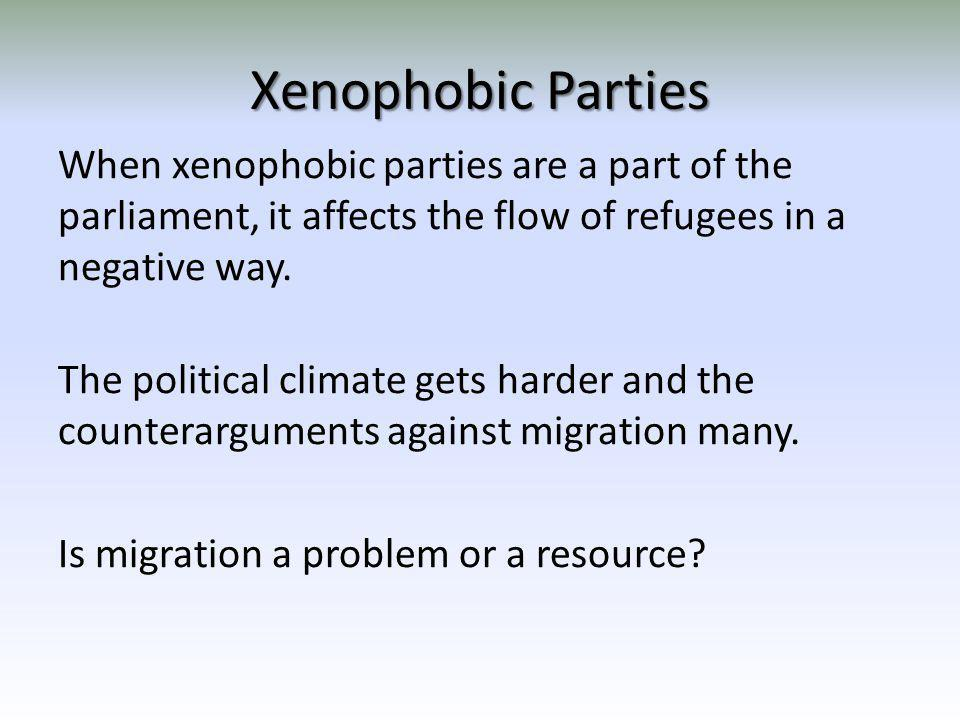 Xenophobic Parties When xenophobic parties are a part of the parliament, it affects the flow of refugees in a negative way. The political climate gets