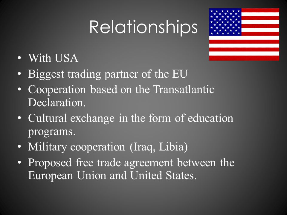 Relationships With USA Biggest trading partner of the EU Cooperation based on the Transatlantic Declaration. Cultural exchange in the form of educatio