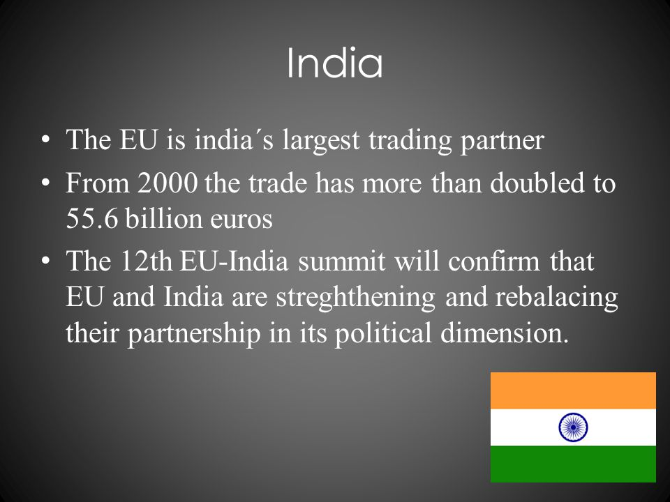 India The EU is india´s largest trading partner From 2000 the trade has more than doubled to 55.6 billion euros The 12th EU-India summit will confirm