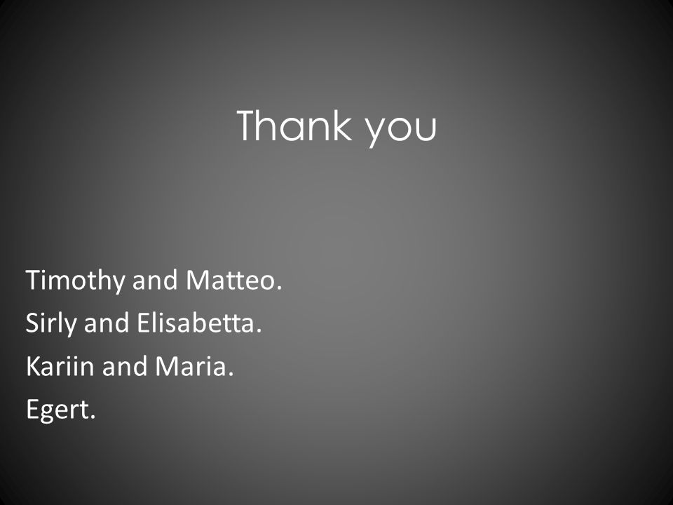 Thank you Timothy and Matteo. Sirly and Elisabetta. Kariin and Maria. Egert.