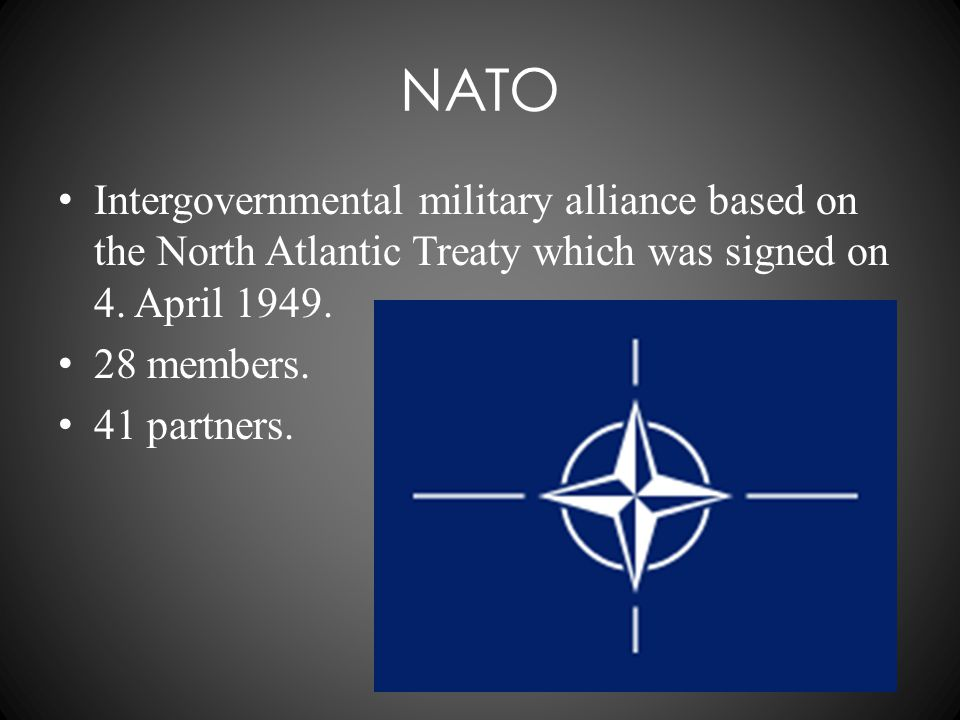 NATO Intergovernmental military alliance based on the North Atlantic Treaty which was signed on 4. April 1949. 28 members. 41 partners.