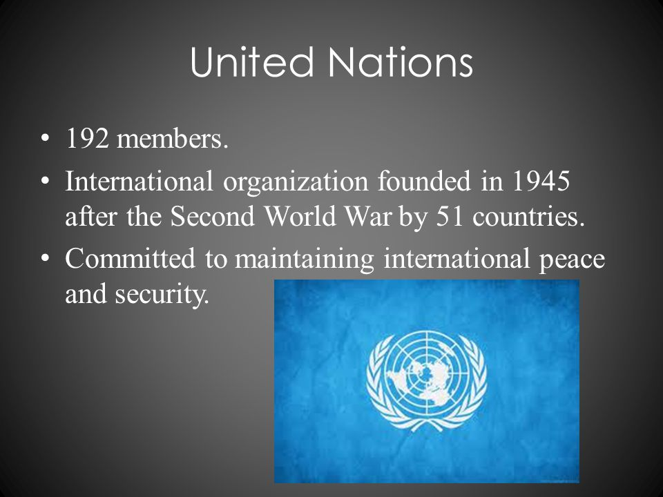 United Nations 192 members. International organization founded in 1945 after the Second World War by 51 countries. Committed to maintaining internatio