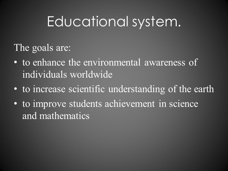 Educational system. The goals are: to enhance the environmental awareness of individuals worldwide to increase scientific understanding of the earth t