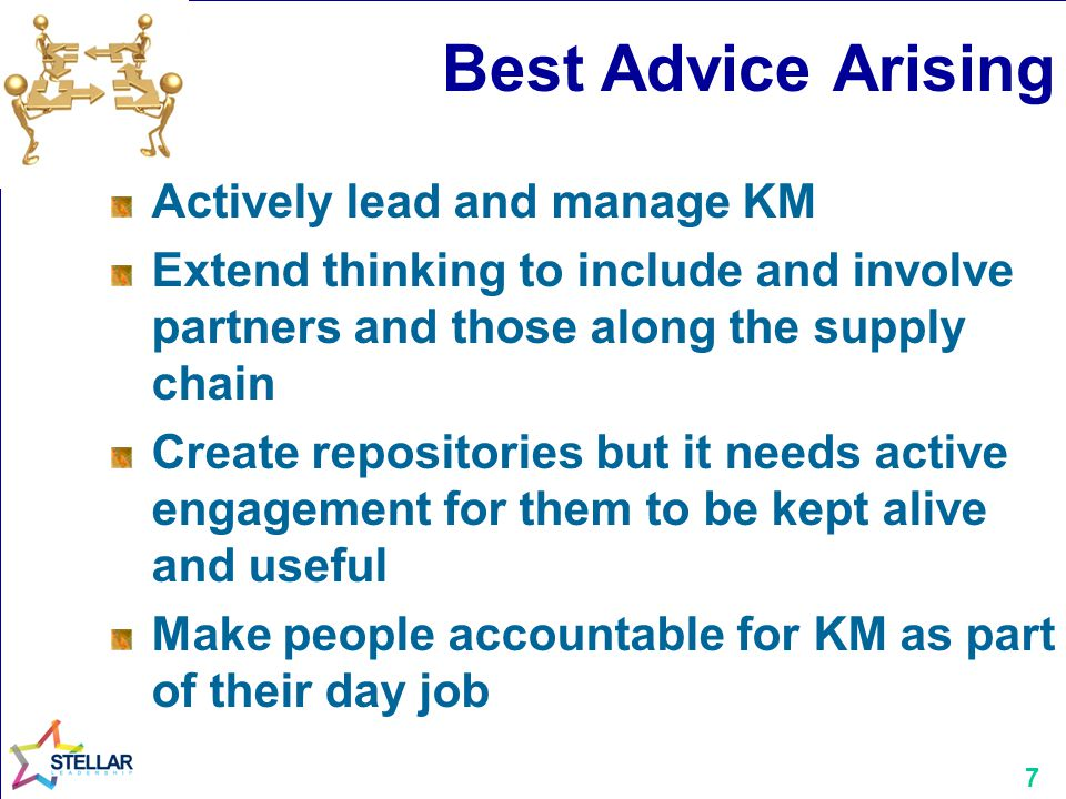 7 Best Advice Arising Actively lead and manage KM Extend thinking to include and involve partners and those along the supply chain Create repositories