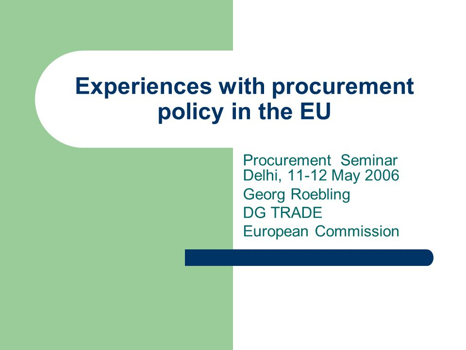 Experiences with procurement policy in the EU Procurement Seminar Delhi, 11-12 May 2006 Georg Roebling DG TRADE European Commission