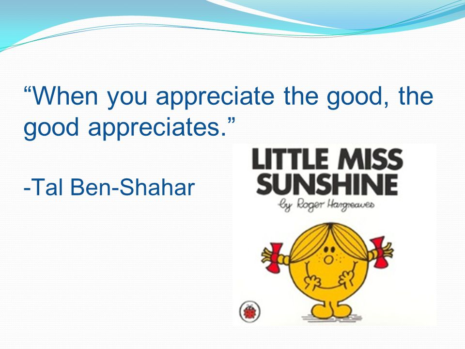 When you appreciate the good, the good appreciates. -Tal Ben-Shahar