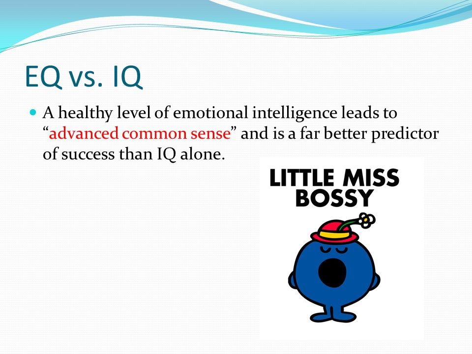 """EQ vs. IQ A healthy level of emotional intelligence leads to """"advanced common sense"""" and is a far better predictor of success than IQ alone."""