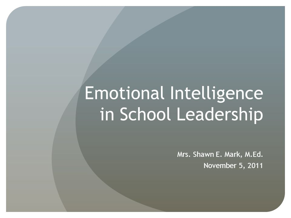 Emotional Intelligence in School Leadership Mrs. Shawn E. Mark, M.Ed. November 5, 2011