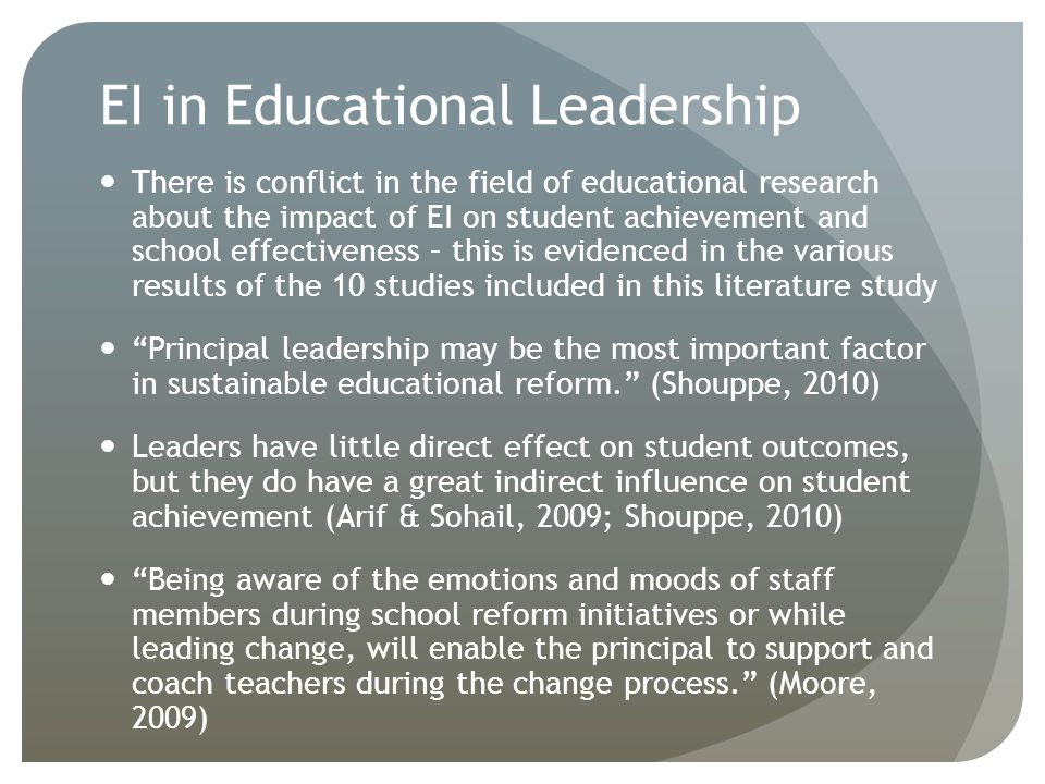 EI in Educational Leadership There is conflict in the field of educational research about the impact of EI on student achievement and school effectiveness – this is evidenced in the various results of the 10 studies included in this literature study Principal leadership may be the most important factor in sustainable educational reform. (Shouppe, 2010) Leaders have little direct effect on student outcomes, but they do have a great indirect influence on student achievement (Arif & Sohail, 2009; Shouppe, 2010) Being aware of the emotions and moods of staff members during school reform initiatives or while leading change, will enable the principal to support and coach teachers during the change process. (Moore, 2009)