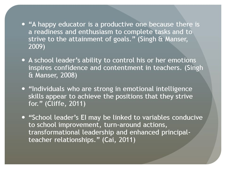 A happy educator is a productive one because there is a readiness and enthusiasm to complete tasks and to strive to the attainment of goals. (Singh & Manser, 2009) A school leader's ability to control his or her emotions inspires confidence and contentment in teachers.
