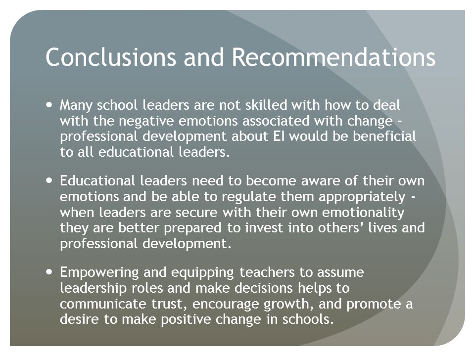 Conclusions and Recommendations Many school leaders are not skilled with how to deal with the negative emotions associated with change - professional development about EI would be beneficial to all educational leaders.