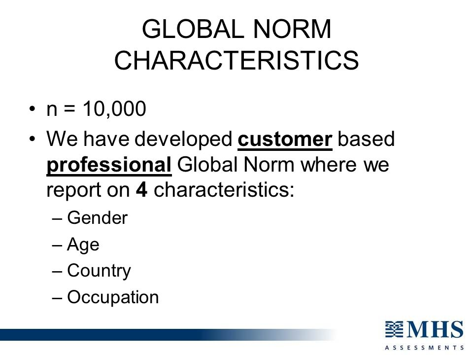 GLOBAL NORM CHARACTERISTICS n = 10,000 We have developed customer based professional Global Norm where we report on 4 characteristics: –Gender –Age –Country –Occupation