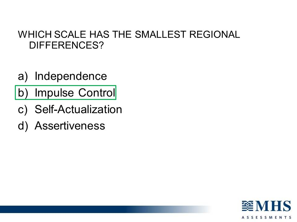 a) Independence b) Impulse Control c) Self-Actualization d) Assertiveness WHICH SCALE HAS THE SMALLEST REGIONAL DIFFERENCES?