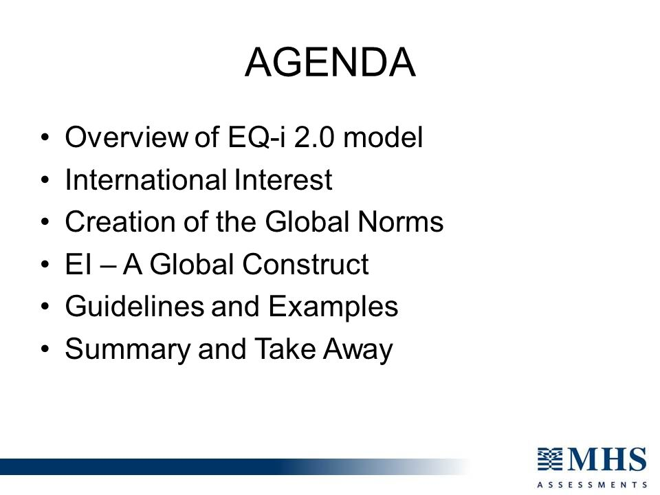 AGENDA Overview of EQ-i 2.0 model International Interest Creation of the Global Norms EI – A Global Construct Guidelines and Examples Summary and Take Away
