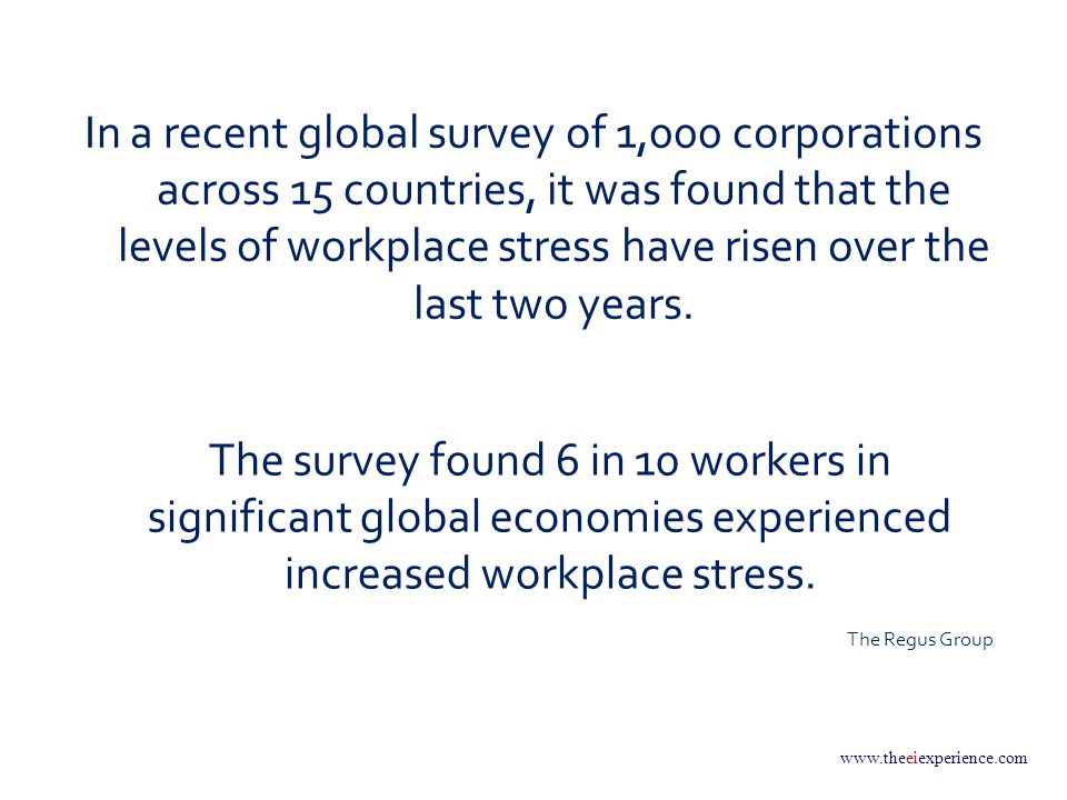 www.theeiexperience.com In a recent global survey of 1,000 corporations across 15 countries, it was found that the levels of workplace stress have risen over the last two years.