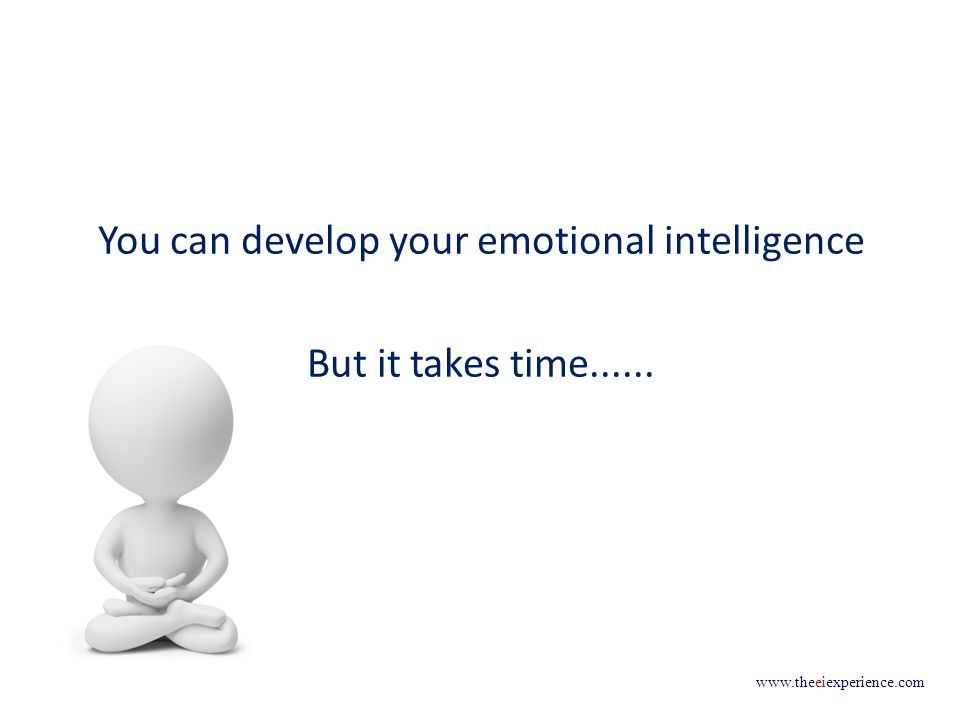 www.theeiexperience.com You can develop your emotional intelligence But it takes time......