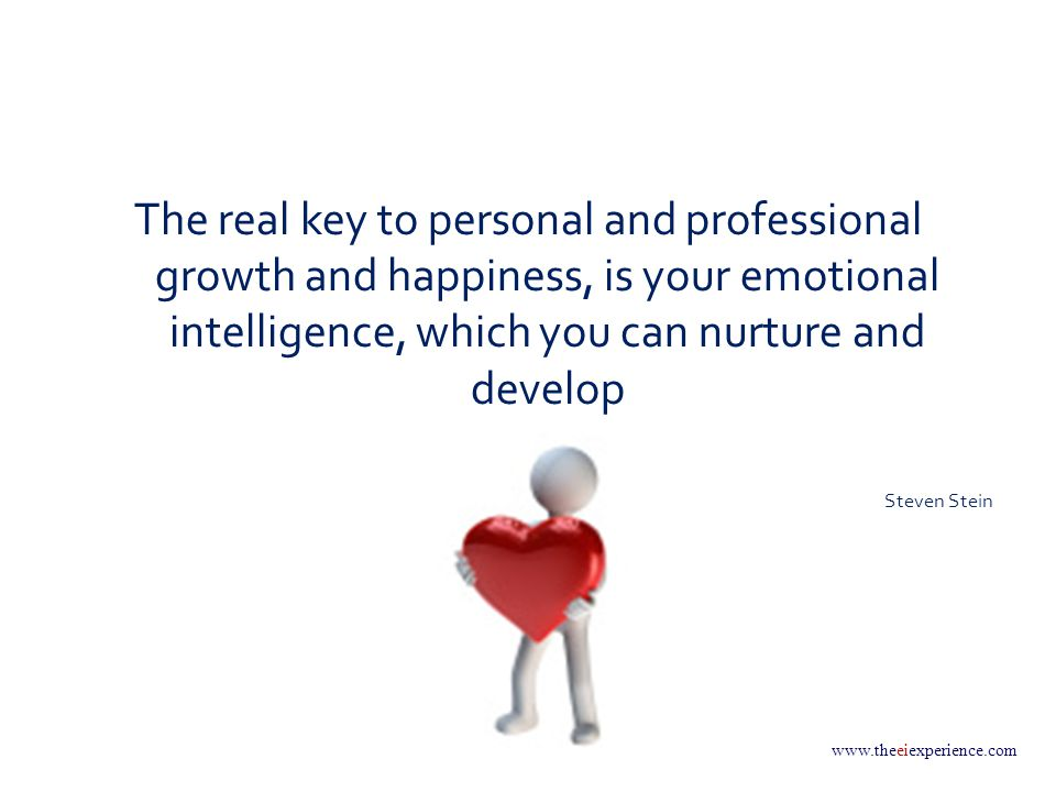 www.theeiexperience.com The real key to personal and professional growth and happiness, is your emotional intelligence, which you can nurture and develop Steven Stein