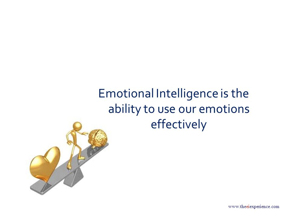 www.theeiexperience.com Emotional Intelligence is the ability to use our emotions effectively
