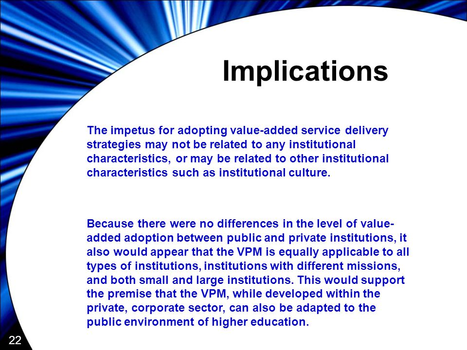 22 Implications The impetus for adopting value-added service delivery strategies may not be related to any institutional characteristics, or may be related to other institutional characteristics such as institutional culture.