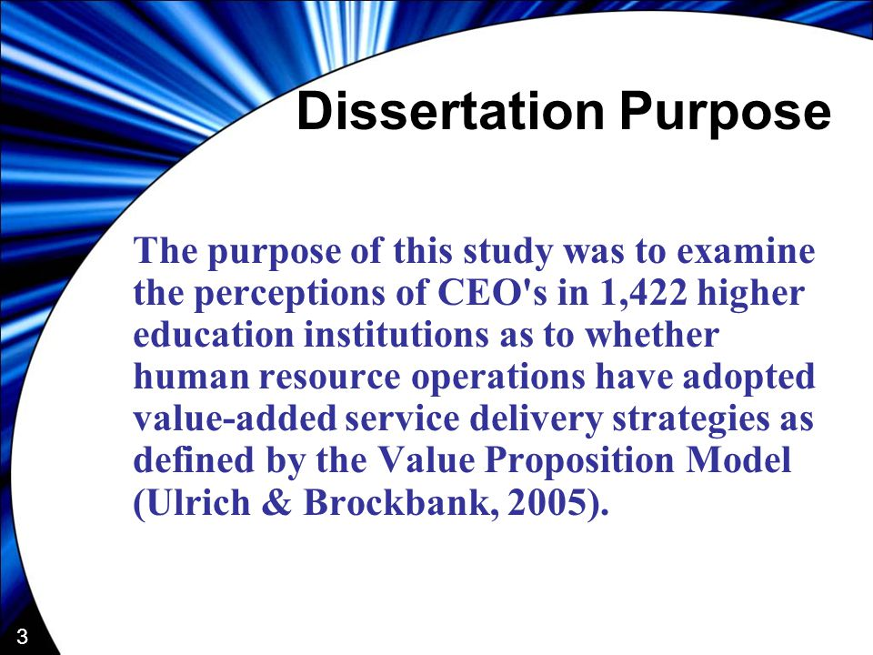 3 Dissertation Purpose The purpose of this study was to examine the perceptions of CEO s in 1,422 higher education institutions as to whether human resource operations have adopted value-added service delivery strategies as defined by the Value Proposition Model (Ulrich & Brockbank, 2005).