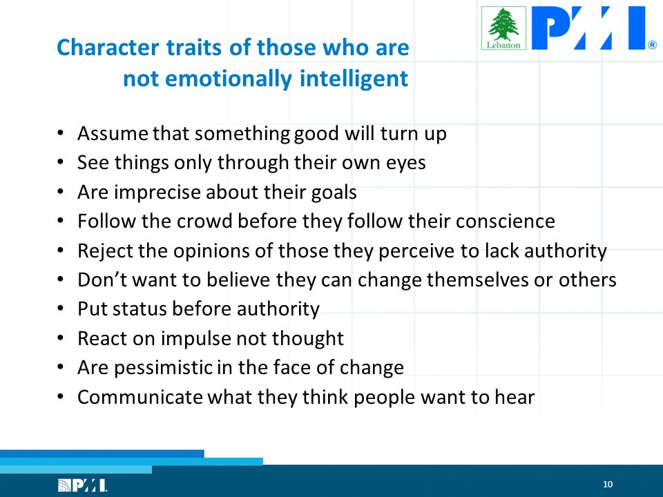 10 Character traits of those who are not emotionally intelligent Assume that something good will turn up See things only through their own eyes Are imprecise about their goals Follow the crowd before they follow their conscience Reject the opinions of those they perceive to lack authority Don't want to believe they can change themselves or others Put status before authority React on impulse not thought Are pessimistic in the face of change Communicate what they think people want to hear