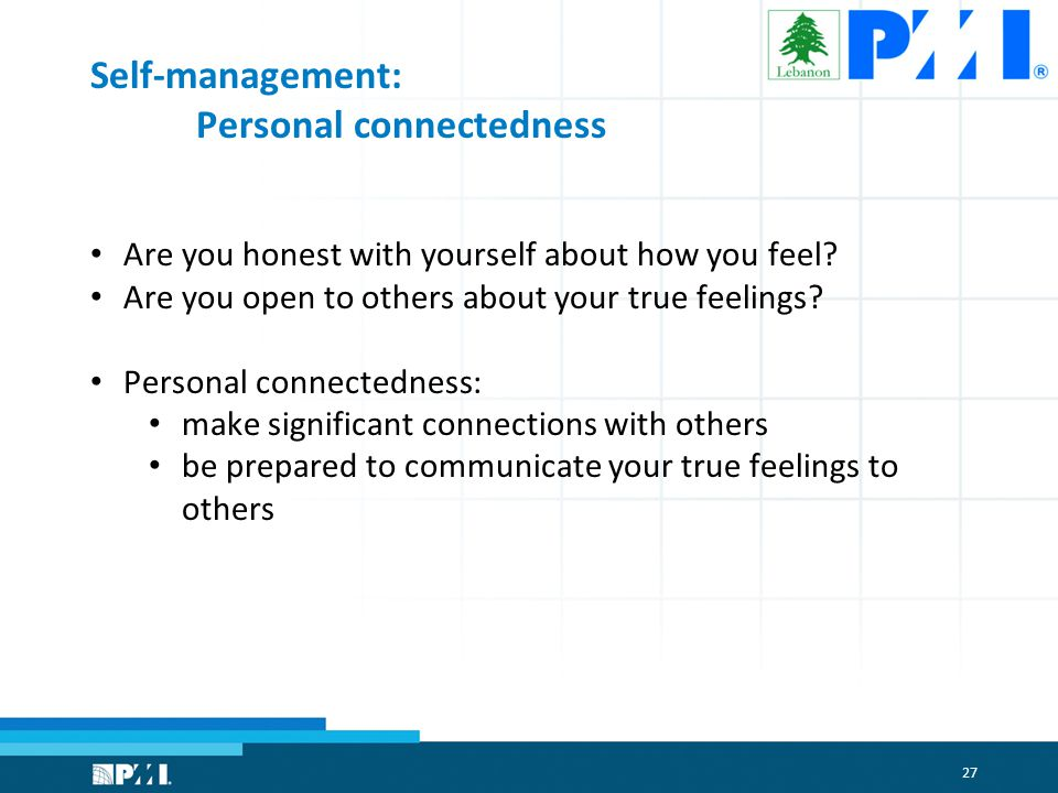 27 Self-management: Personal connectedness Are you honest with yourself about how you feel.