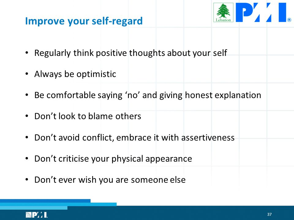 37 Improve your self-regard Regularly think positive thoughts about your self Always be optimistic Be comfortable saying 'no' and giving honest explanation Don't look to blame others Don't avoid conflict, embrace it with assertiveness Don't criticise your physical appearance Don't ever wish you are someone else