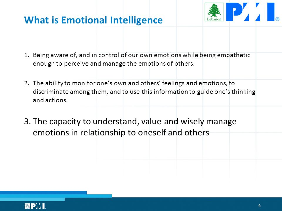 6 What is Emotional Intelligence 1.Being aware of, and in control of our own emotions while being empathetic enough to perceive and manage the emotions of others.