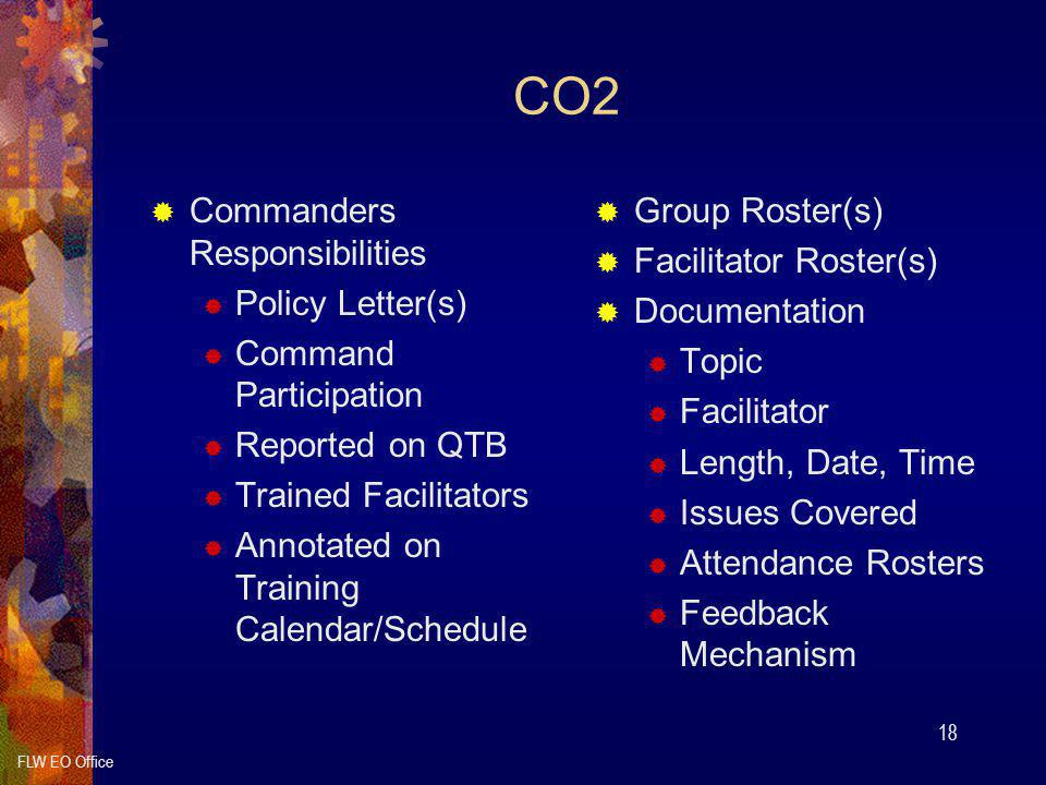 FLW EO Office 18 CO2  Commanders Responsibilities  Policy Letter(s)  Command Participation  Reported on QTB  Trained Facilitators  Annotated on Training Calendar/Schedule  Group Roster(s)  Facilitator Roster(s)  Documentation  Topic  Facilitator  Length, Date, Time  Issues Covered  Attendance Rosters  Feedback Mechanism