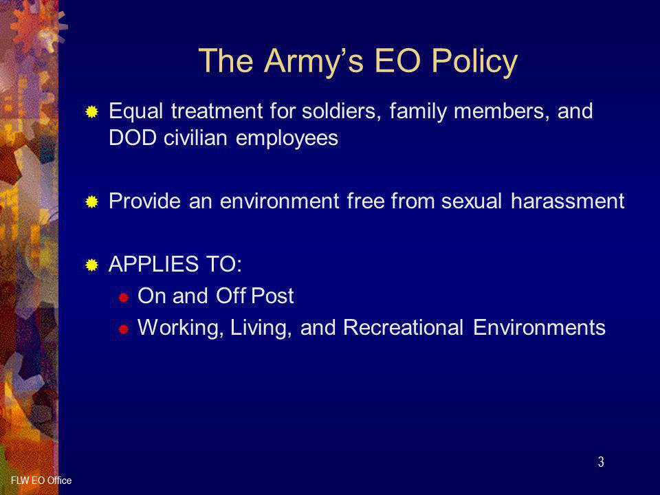 FLW EO Office 3 The Army's EO Policy  Equal treatment for soldiers, family members, and DOD civilian employees  Provide an environment free from sexual harassment  APPLIES TO:  On and Off Post  Working, Living, and Recreational Environments
