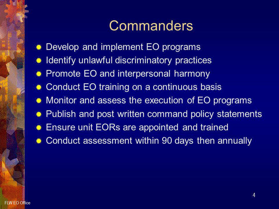 FLW EO Office 4 Commanders  Develop and implement EO programs  Identify unlawful discriminatory practices  Promote EO and interpersonal harmony  Conduct EO training on a continuous basis  Monitor and assess the execution of EO programs  Publish and post written command policy statements  Ensure unit EORs are appointed and trained  Conduct assessment within 90 days then annually