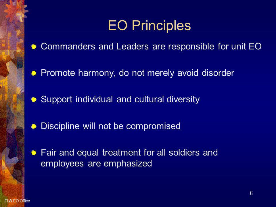 FLW EO Office 6 EO Principles  Commanders and Leaders are responsible for unit EO  Promote harmony, do not merely avoid disorder  Support individual and cultural diversity  Discipline will not be compromised  Fair and equal treatment for all soldiers and employees are emphasized
