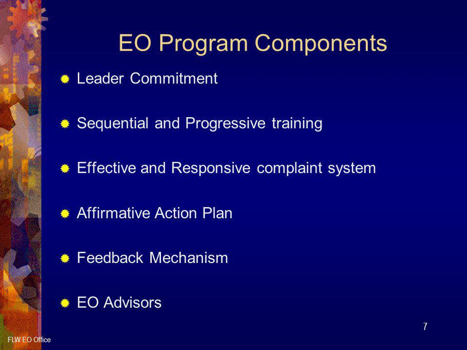 FLW EO Office 7 EO Program Components  Leader Commitment  Sequential and Progressive training  Effective and Responsive complaint system  Affirmative Action Plan  Feedback Mechanism  EO Advisors