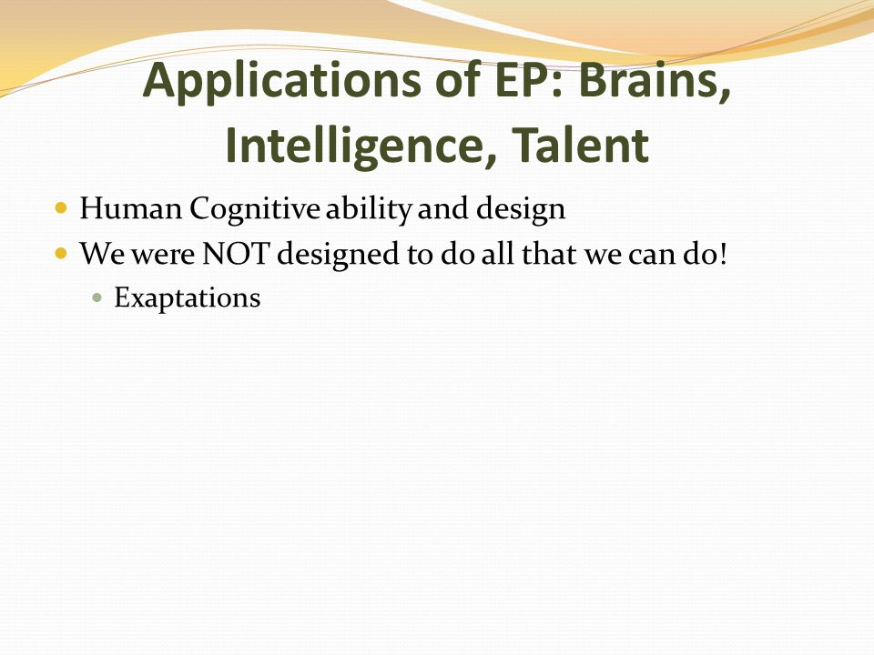 Applications of EP: Brains, Intelligence, Talent Human Cognitive ability and design We were NOT designed to do all that we can do.