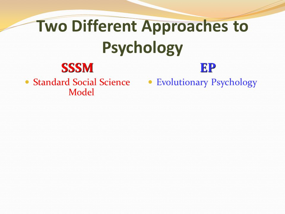 Two Different Approaches to Psychology SSSM Standard Social Science ModelEP Evolutionary Psychology