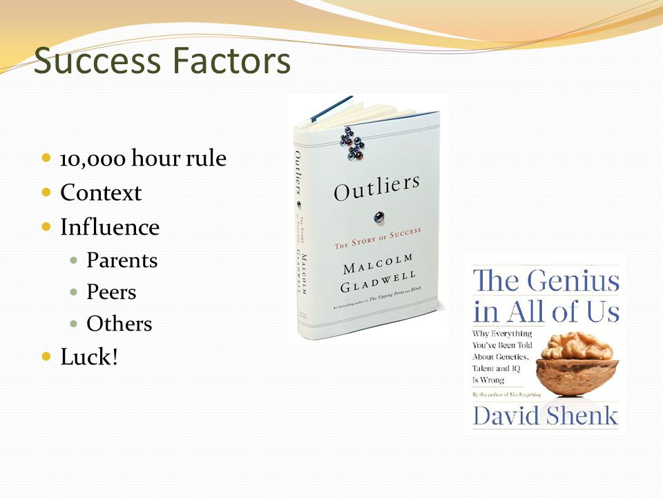 Success Factors 10,000 hour rule Context Influence Parents Peers Others Luck!