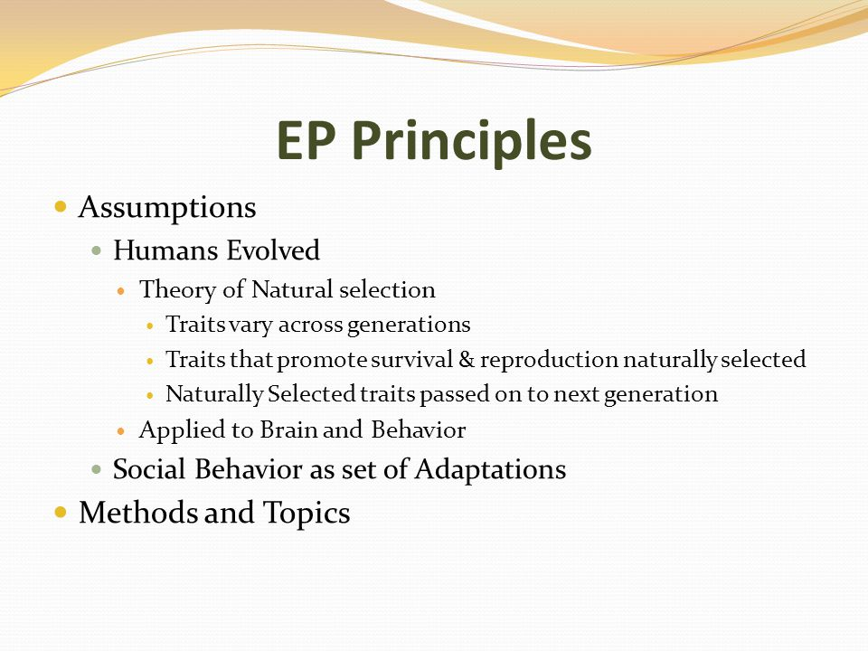 EP Principles Assumptions Humans Evolved Theory of Natural selection Traits vary across generations Traits that promote survival & reproduction naturally selected Naturally Selected traits passed on to next generation Applied to Brain and Behavior Social Behavior as set of Adaptations Methods and Topics