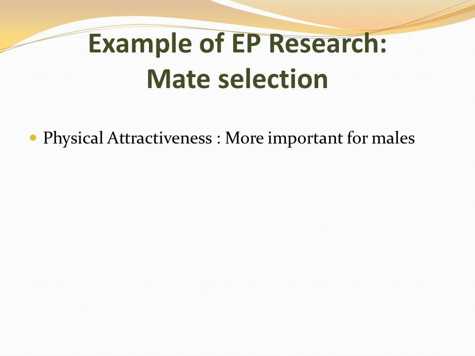 Example of EP Research: Mate selection Physical Attractiveness : More important for males
